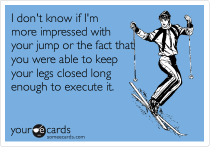 I don't know if I'm more impressed with your jump or the fact that you were able to keep your legs closed long enough to execute it.