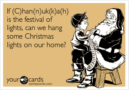 If (C)han(n)uk(k)a(h)is the festival oflights, can we hangsome Christmaslights on our home?