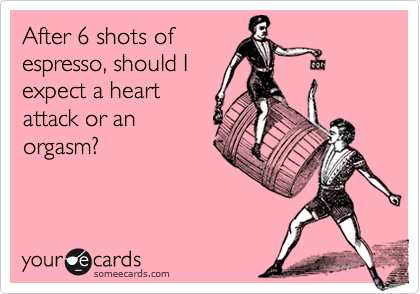 After 6 shots ofespresso, should Iexpect a heartattack or anorgasm?