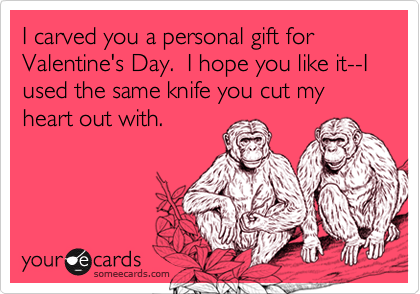 I carved you a personal gift for Valentine's Day.  I hope you like it--I used the same knife you cut my heart out with.