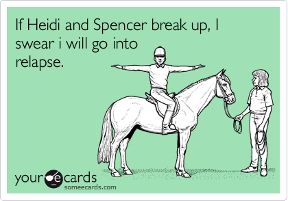 If Heidi and Spencer break up, I swear i will go into
