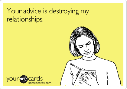 Your advice is destroying my relationships.