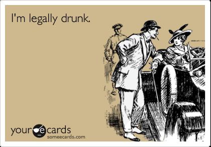 I'm legally drunk.