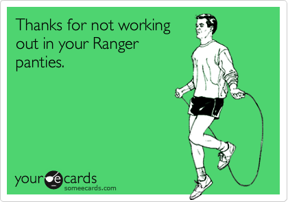 Thanks for not workingout in your Rangerpanties.