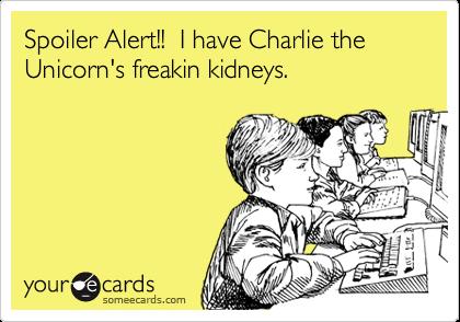 Spoiler Alert!!  I have Charlie the Unicorn's freakin kidneys.
