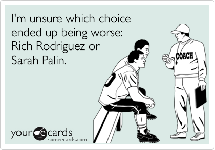 I'm unsure which choice ended up being worse:  Rich Rodriguez or Sarah Palin.