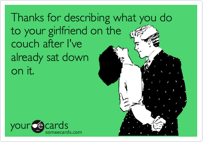 Thanks for describing what you do to your girlfriend on the couch after I've already sat down on it.