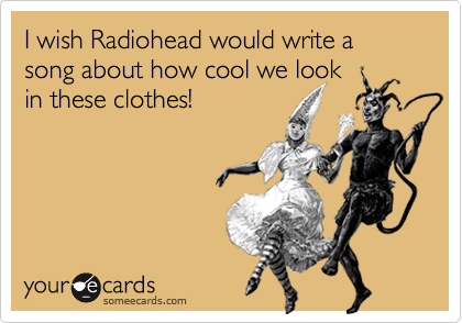 I wish Radiohead would write a song about how cool we lookin these clothes!