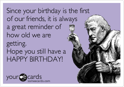Since your birthday is the first of our friends, it is always a great reminder of how old we are getting. Hope you still have a HAPPY BIRTHDAY!