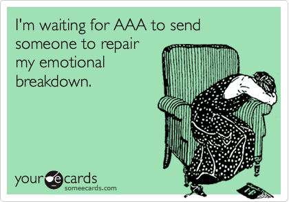 I'm waiting for AAA to send someone to repairmy emotionalbreakdown.