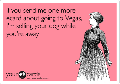 If you send me one more ecard about going to Vegas, I'm selling your dog while you're away