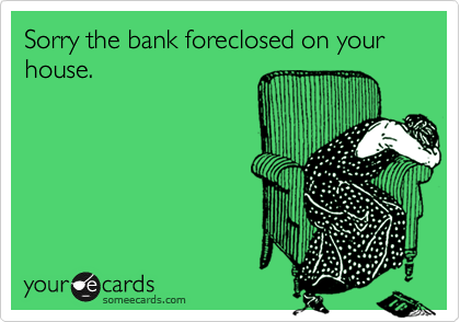 Sorry the bank foreclosed on your house.