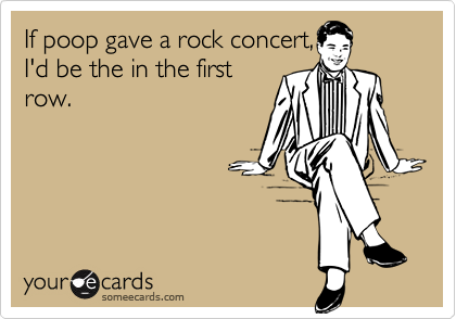 If poop gave a rock concert,I'd be the in the firstrow.