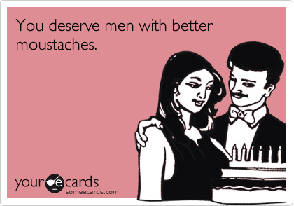 You deserve men with better moustaches.