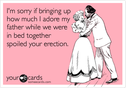 I'm sorry if bringing up how much I adore my father while we were in bed together spoiled your erection.