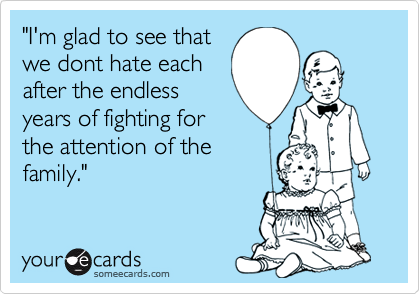 """""""I'm glad to see thatwe dont hate eachafter the endlessyears of fighting forthe attention of thefamily."""""""
