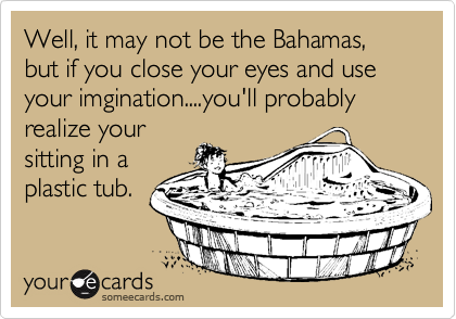 Well, it may not be the Bahamas, but if you close your eyes and use your imgination....you'll probably realize your sitting in a plastic tub.