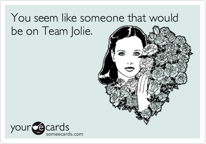 You seem like someone that would be on Team Jolie.