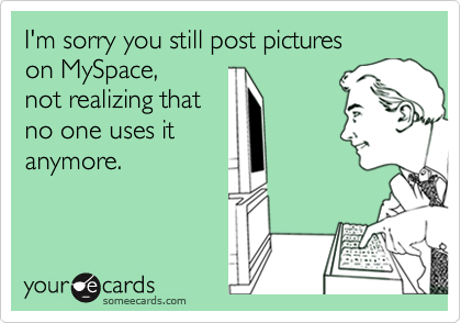 I'm sorry you still post pictures on MySpace, not realizing that no one uses itanymore.