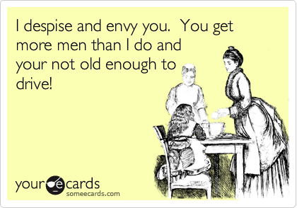 I despise and envy you.  You get more men than I do and