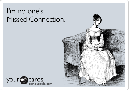 I'm no one's  Missed Connection.