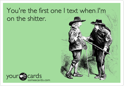 You're the first one I text when I'm on the shitter.