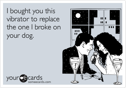 I bought you thisvibrator to replacethe one I broke onyour dog.