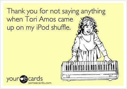 Thank you for not saying anything when Tori Amos came