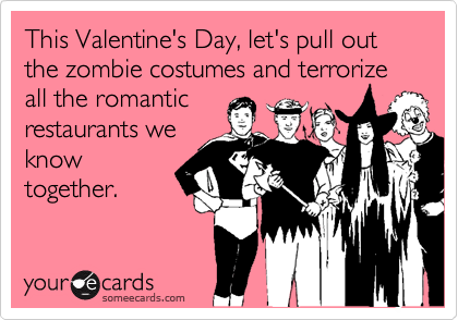This Valentineu0027s Day, Letu0027s Pull Out The Zombie Costumes And Terrorize All  The Romantic Restaurants