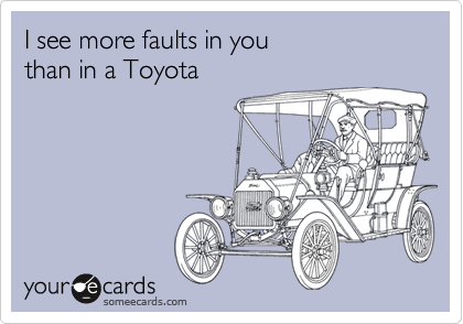 I see more faults in you  than in a Toyota