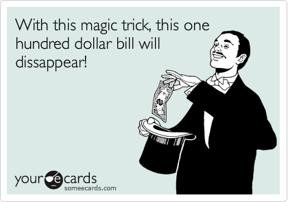 With this magic trick, this onehundred dollar bill willdissappear!