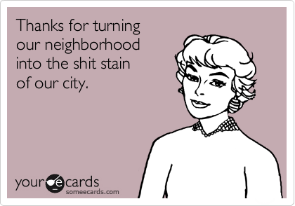 Thanks for turningour neighborhoodinto the shit stainof our city.