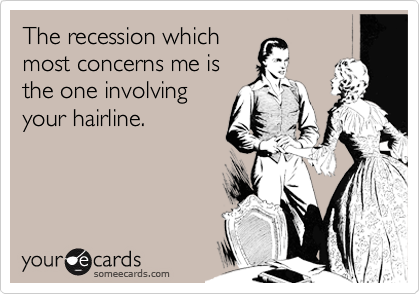 The recession which most concerns me is the one involving your hairline.