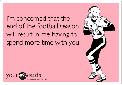 I'm concerned that the end of the football seasonwill result in me having tospend more time with you.