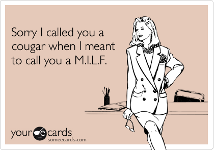 Sorry I called you a cougar when I meant to call you a M.I.L.F.