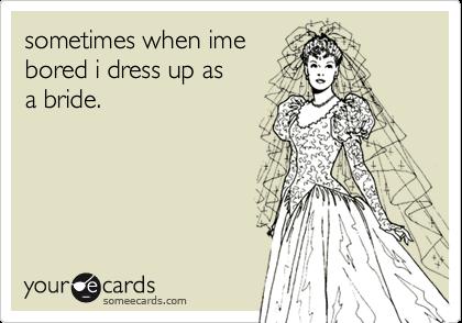 sometimes when imebored i dress up asa bride.