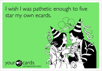 I wish I was pathetic enough to five star my own ecards.