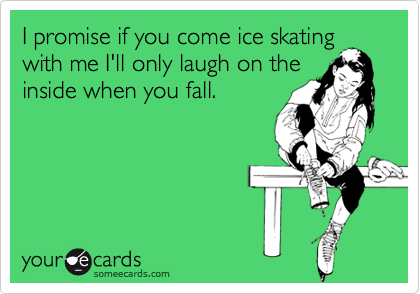 i promise if you come ice skating with me ill only laugh