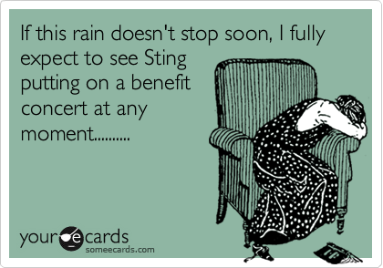 If this rain doesn't stop soon, I fully expect to see Sting putting on a benefit concert at any moment..........