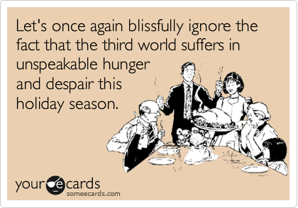 Let's once again blissfully ignore the fact that the third world suffers in unspeakable hungerand despair thisholiday season.