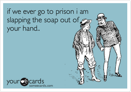 if we ever go to prison i am slapping the soap out of your hand..