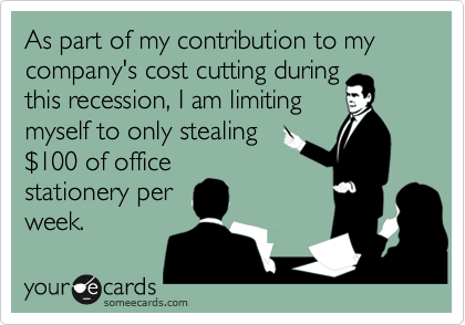 As part of my contribution to my company's cost cutting duringthis recession, I am limitingmyself to only stealing$100 of officestationery perweek.