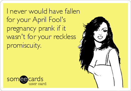 I never would have fallen for your April Fool's pregnancy prank if it wasn't for your reckless promiscuity.