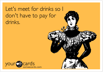 Let's meet for drinks so I don't have to pay for drinks.