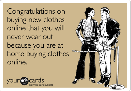 Congratulations onbuying new clothesonline that you willnever wear outbecause you are athome buying clothesonline.
