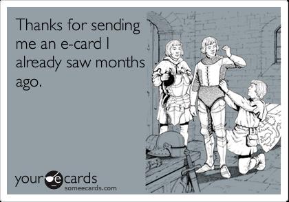 Thanks for sendingme an e-card Ialready saw monthsago.