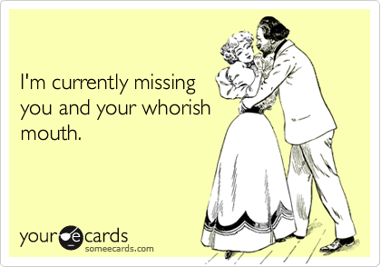 I'm currently missingyou and your whorishmouth.