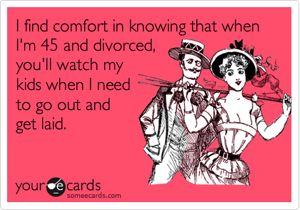 I find comfort in knowing that when I'm 45 and divorced,you'll watch mykids when I needto go out andget laid.