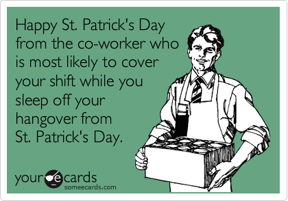 Happy St. Patrick's Day from the co-worker who is most likely to cover your shift while you sleep off your hangover fromSt. Patrick's Day.