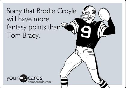 Sorry that Brodie Croylewill have morefantasy points thanTom Brady.